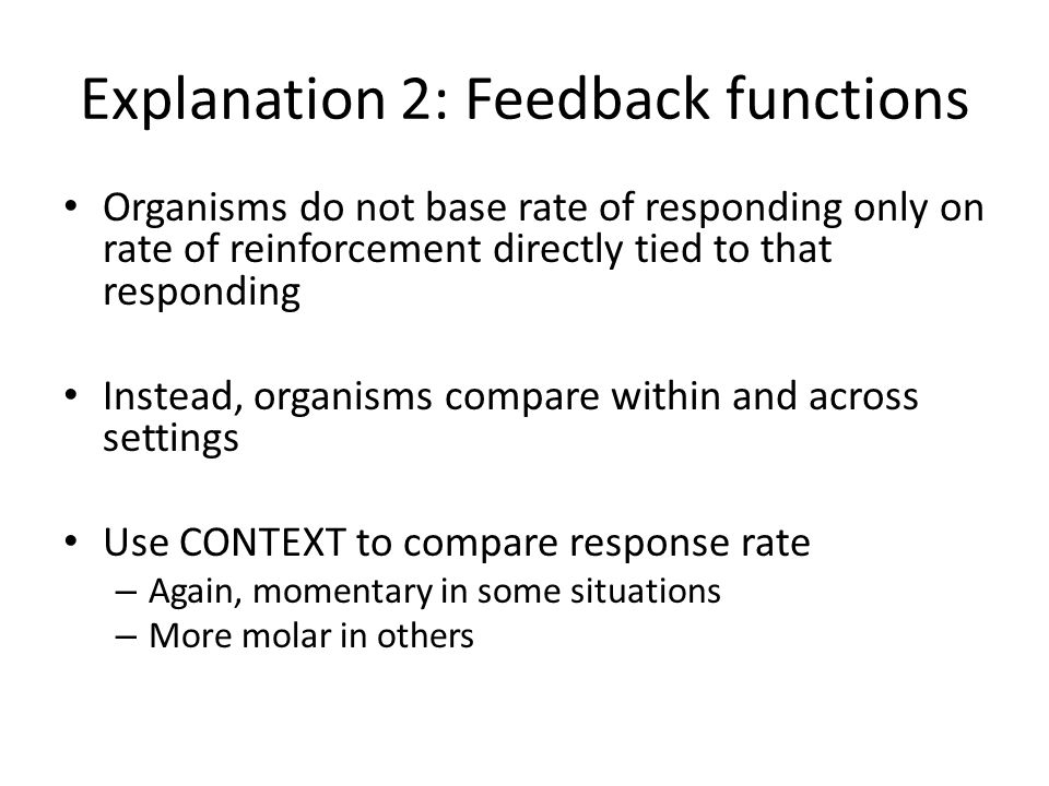 Explanation 2: Feedback functions Organisms do not base rate of responding only on rate of reinforcement directly tied to that responding Instead, org