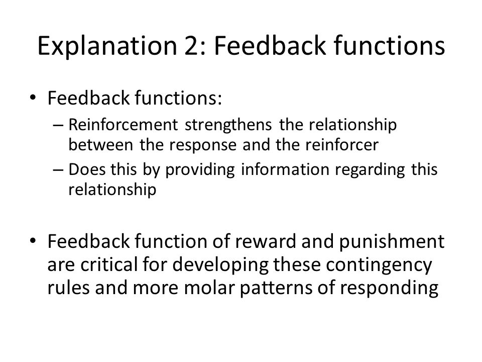 Explanation 2: Feedback functions Feedback functions: – Reinforcement strengthens the relationship between the response and the reinforcer – Does this by providing information regarding this relationship Feedback function of reward and punishment are critical for developing these contingency rules and more molar patterns of responding