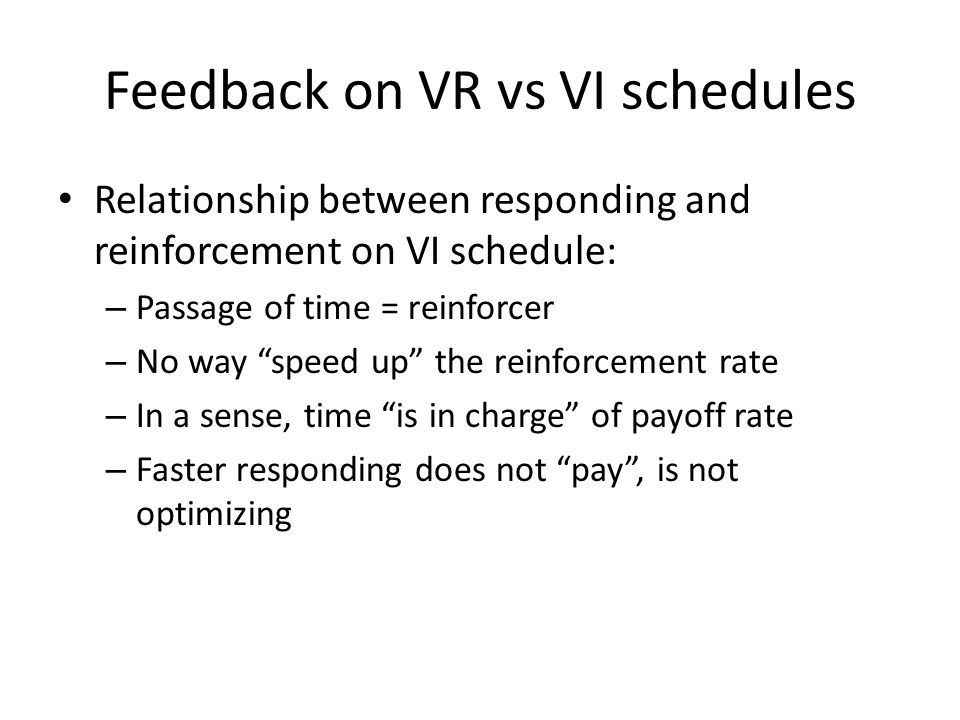 "Feedback on VR vs VI schedules Relationship between responding and reinforcement on VI schedule: – Passage of time = reinforcer – No way ""speed up"" th"