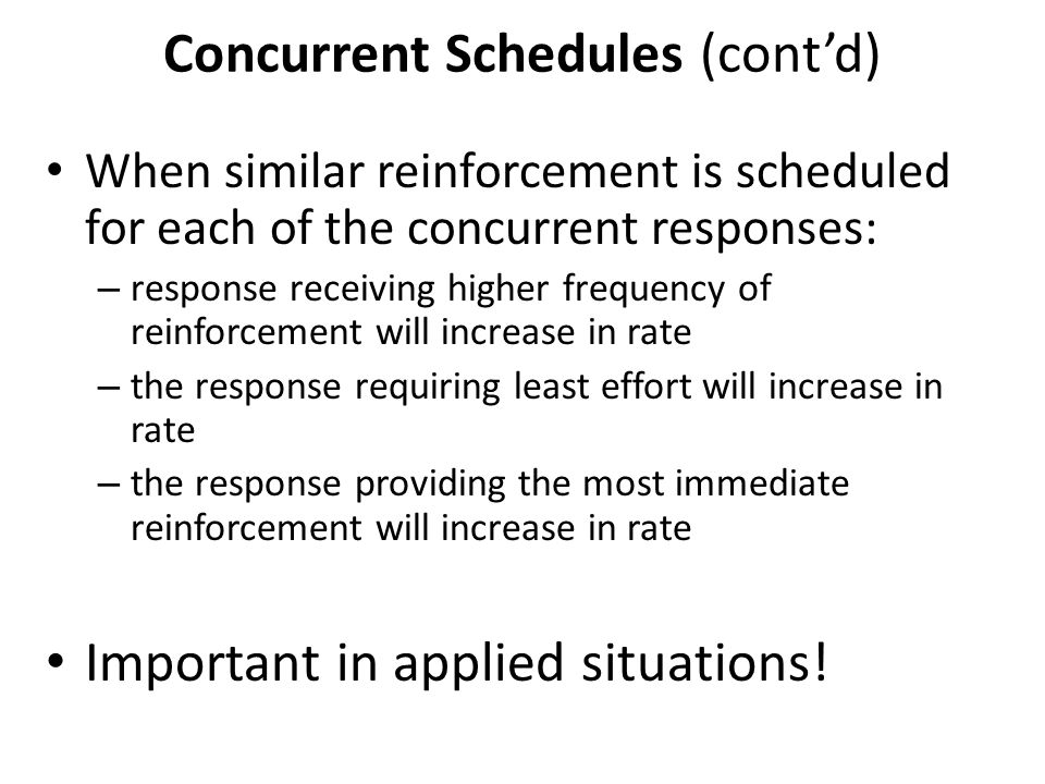 Concurrent Schedules (cont'd) When similar reinforcement is scheduled for each of the concurrent responses: – response receiving higher frequency of reinforcement will increase in rate – the response requiring least effort will increase in rate – the response providing the most immediate reinforcement will increase in rate Important in applied situations!