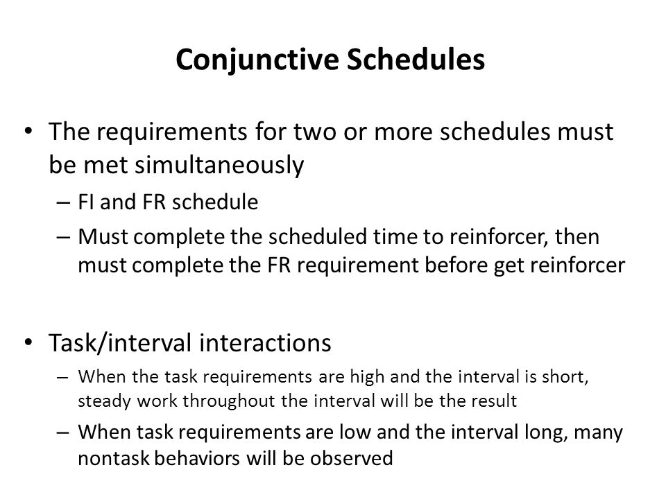 Conjunctive Schedules The requirements for two or more schedules must be met simultaneously – FI and FR schedule – Must complete the scheduled time to reinforcer, then must complete the FR requirement before get reinforcer Task/interval interactions – When the task requirements are high and the interval is short, steady work throughout the interval will be the result – When task requirements are low and the interval long, many nontask behaviors will be observed