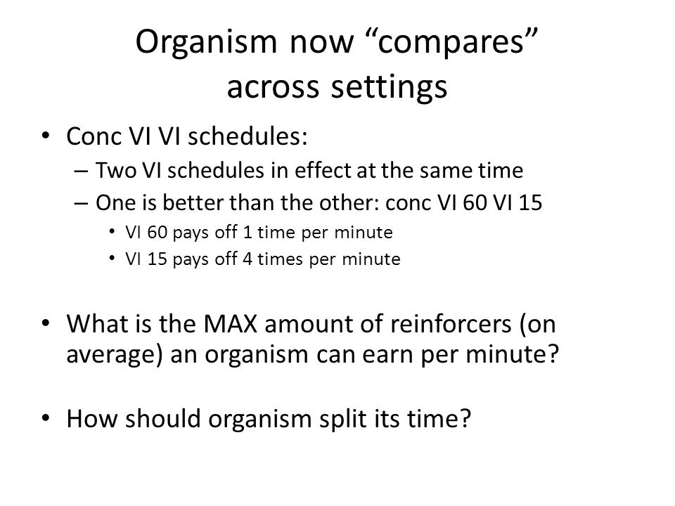 "Organism now ""compares"" across settings Conc VI VI schedules: – Two VI schedules in effect at the same time – One is better than the other: conc VI 60"