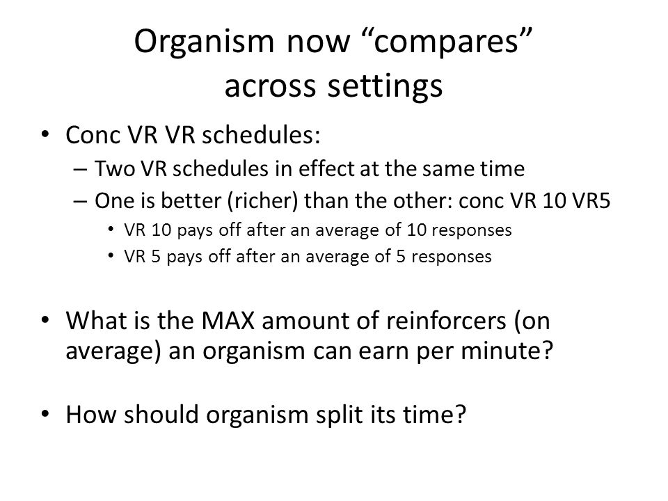 "Organism now ""compares"" across settings Conc VR VR schedules: – Two VR schedules in effect at the same time – One is better (richer) than the other: c"