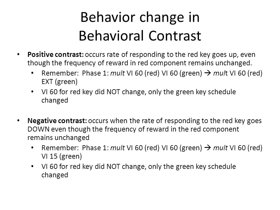 Behavior change in Behavioral Contrast Positive contrast: occurs rate of responding to the red key goes up, even though the frequency of reward in red component remains unchanged.