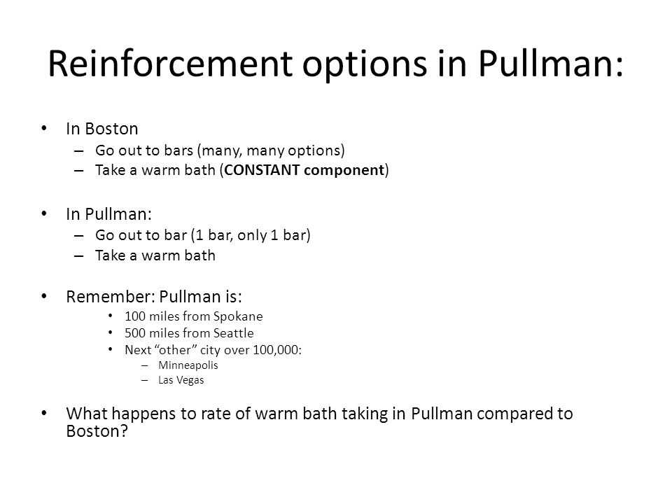 Reinforcement options in Pullman: In Boston – Go out to bars (many, many options) – Take a warm bath (CONSTANT component) In Pullman: – Go out to bar (1 bar, only 1 bar) – Take a warm bath Remember: Pullman is: 100 miles from Spokane 500 miles from Seattle Next other city over 100,000: – Minneapolis – Las Vegas What happens to rate of warm bath taking in Pullman compared to Boston?