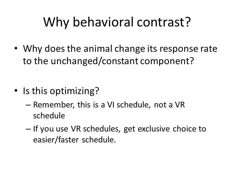 Why behavioral contrast? Why does the animal change its response rate to the unchanged/constant component? Is this optimizing? – Remember, this is a V