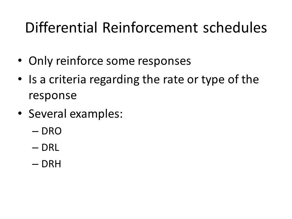 Differential Reinforcement schedules Only reinforce some responses Is a criteria regarding the rate or type of the response Several examples: – DRO – DRL – DRH