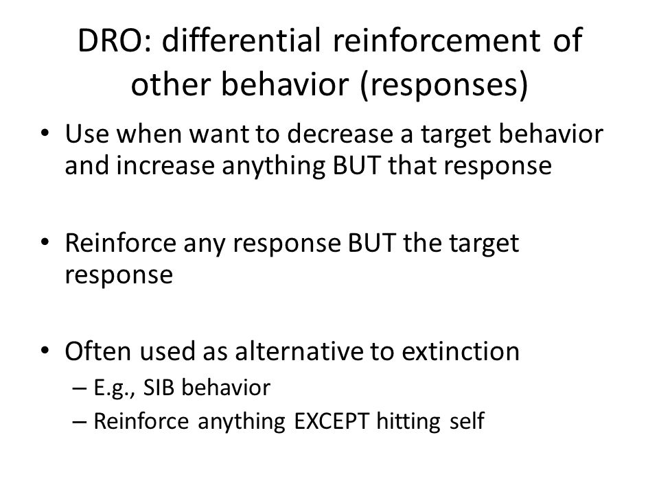 DRO: differential reinforcement of other behavior (responses) Use when want to decrease a target behavior and increase anything BUT that response Rein