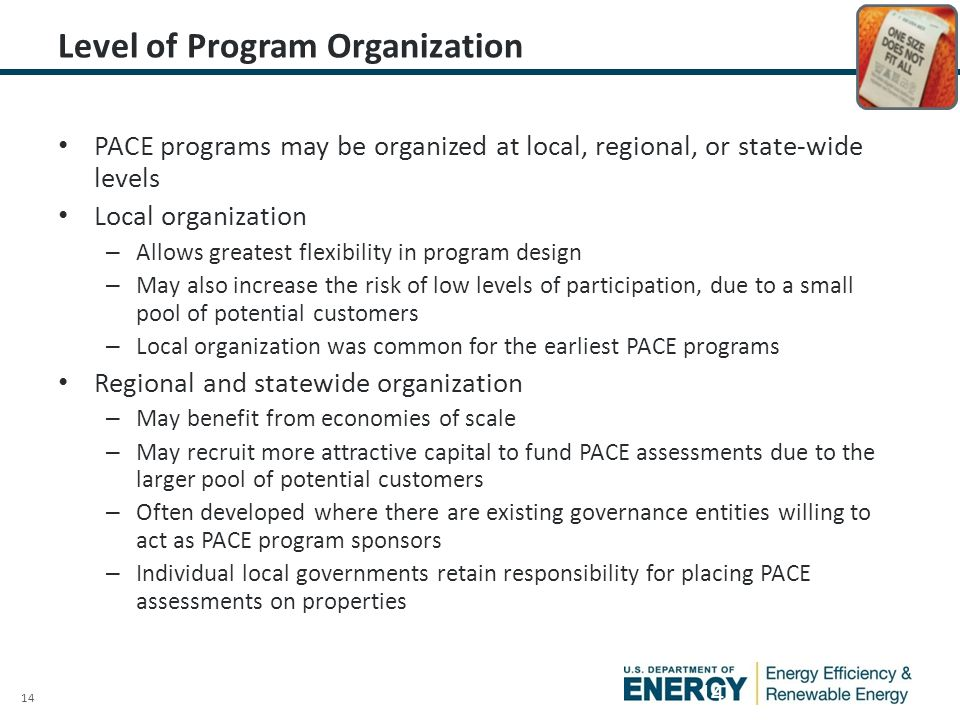 14 Level of Program Organization PACE programs may be organized at local, regional, or state-wide levels Local organization – Allows greatest flexibility in program design – May also increase the risk of low levels of participation, due to a small pool of potential customers – Local organization was common for the earliest PACE programs Regional and statewide organization – May benefit from economies of scale – May recruit more attractive capital to fund PACE assessments due to the larger pool of potential customers – Often developed where there are existing governance entities willing to act as PACE program sponsors – Individual local governments retain responsibility for placing PACE assessments on properties 14