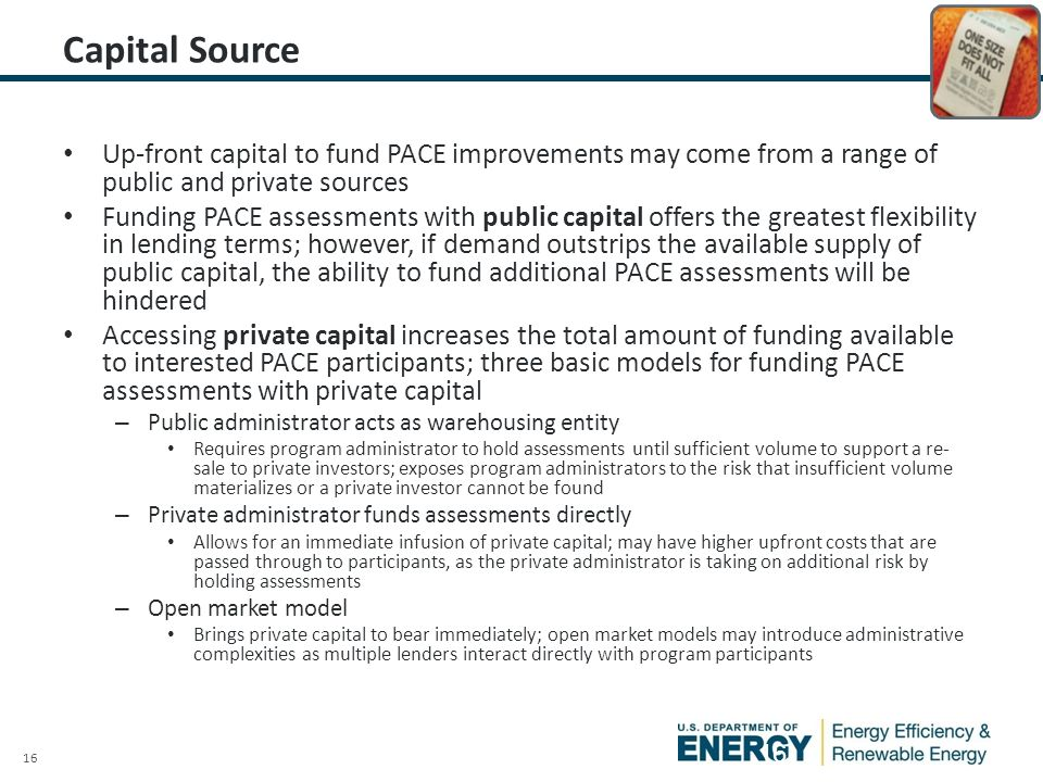 16 Capital Source Up-front capital to fund PACE improvements may come from a range of public and private sources Funding PACE assessments with public capital offers the greatest flexibility in lending terms; however, if demand outstrips the available supply of public capital, the ability to fund additional PACE assessments will be hindered Accessing private capital increases the total amount of funding available to interested PACE participants; three basic models for funding PACE assessments with private capital – Public administrator acts as warehousing entity Requires program administrator to hold assessments until sufficient volume to support a re- sale to private investors; exposes program administrators to the risk that insufficient volume materializes or a private investor cannot be found – Private administrator funds assessments directly Allows for an immediate infusion of private capital; may have higher upfront costs that are passed through to participants, as the private administrator is taking on additional risk by holding assessments – Open market model Brings private capital to bear immediately; open market models may introduce administrative complexities as multiple lenders interact directly with program participants 16
