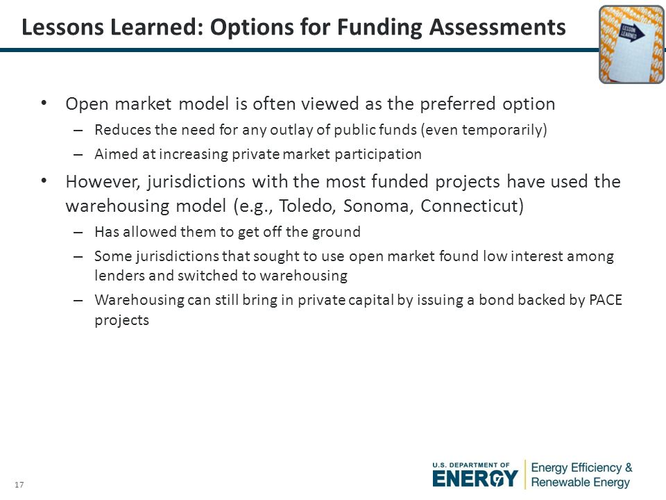 17 Lessons Learned: Options for Funding Assessments Open market model is often viewed as the preferred option – Reduces the need for any outlay of public funds (even temporarily) – Aimed at increasing private market participation However, jurisdictions with the most funded projects have used the warehousing model (e.g., Toledo, Sonoma, Connecticut) – Has allowed them to get off the ground – Some jurisdictions that sought to use open market found low interest among lenders and switched to warehousing – Warehousing can still bring in private capital by issuing a bond backed by PACE projects 17