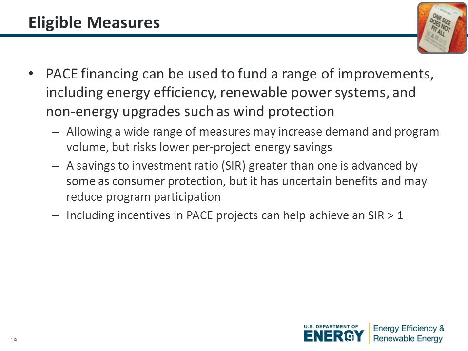 19 Eligible Measures PACE financing can be used to fund a range of improvements, including energy efficiency, renewable power systems, and non-energy upgrades such as wind protection – Allowing a wide range of measures may increase demand and program volume, but risks lower per-project energy savings – A savings to investment ratio (SIR) greater than one is advanced by some as consumer protection, but it has uncertain benefits and may reduce program participation – Including incentives in PACE projects can help achieve an SIR > 1 19
