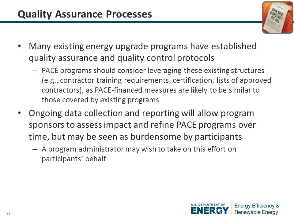 21 Quality Assurance Processes Many existing energy upgrade programs have established quality assurance and quality control protocols – PACE programs should consider leveraging these existing structures (e.g., contractor training requirements, certification, lists of approved contractors), as PACE-financed measures are likely to be similar to those covered by existing programs Ongoing data collection and reporting will allow program sponsors to assess impact and refine PACE programs over time, but may be seen as burdensome by participants – A program administrator may wish to take on this effort on participants' behalf 21