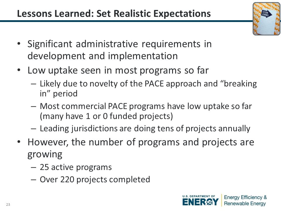 23 Lessons Learned: Set Realistic Expectations Significant administrative requirements in development and implementation Low uptake seen in most programs so far – Likely due to novelty of the PACE approach and breaking in period – Most commercial PACE programs have low uptake so far (many have 1 or 0 funded projects) – Leading jurisdictions are doing tens of projects annually However, the number of programs and projects are growing – 25 active programs – Over 220 projects completed 23