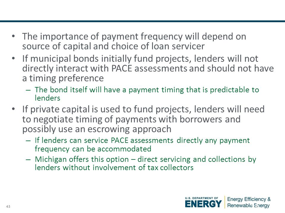 43 PACE Payment Frequency: Observations The importance of payment frequency will depend on source of capital and choice of loan servicer If municipal bonds initially fund projects, lenders will not directly interact with PACE assessments and should not have a timing preference – The bond itself will have a payment timing that is predictable to lenders If private capital is used to fund projects, lenders will need to negotiate timing of payments with borrowers and possibly use an escrowing approach – If lenders can service PACE assessments directly any payment frequency can be accommodated – Michigan offers this option – direct servicing and collections by lenders without involvement of tax collectors 43