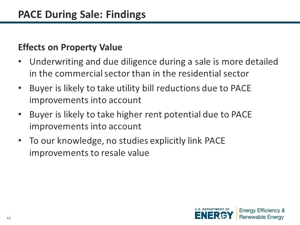 46 PACE During Sale: Findings Effects on Property Value Underwriting and due diligence during a sale is more detailed in the commercial sector than in the residential sector Buyer is likely to take utility bill reductions due to PACE improvements into account Buyer is likely to take higher rent potential due to PACE improvements into account To our knowledge, no studies explicitly link PACE improvements to resale value 46