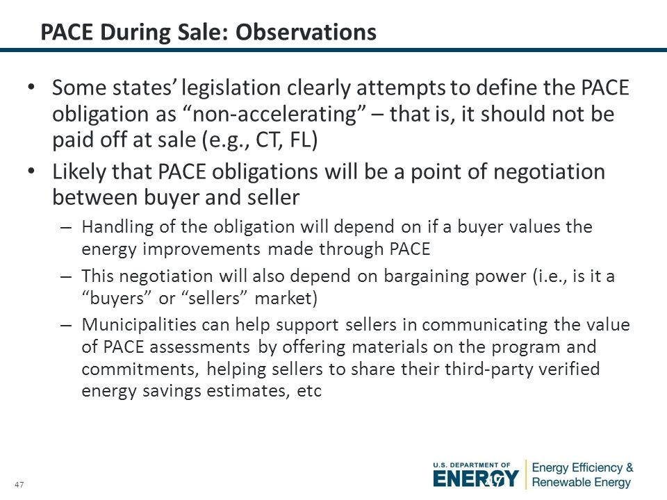47 PACE During Sale: Observations Some states' legislation clearly attempts to define the PACE obligation as non-accelerating – that is, it should not be paid off at sale (e.g., CT, FL) Likely that PACE obligations will be a point of negotiation between buyer and seller – Handling of the obligation will depend on if a buyer values the energy improvements made through PACE – This negotiation will also depend on bargaining power (i.e., is it a buyers or sellers market) – Municipalities can help support sellers in communicating the value of PACE assessments by offering materials on the program and commitments, helping sellers to share their third-party verified energy savings estimates, etc 47