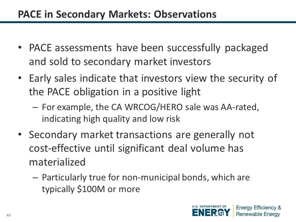 49 PACE in Secondary Markets: Observations PACE assessments have been successfully packaged and sold to secondary market investors Early sales indicate that investors view the security of the PACE obligation in a positive light – For example, the CA WRCOG/HERO sale was AA-rated, indicating high quality and low risk Secondary market transactions are generally not cost-effective until significant deal volume has materialized – Particularly true for non-municipal bonds, which are typically $100M or more 49