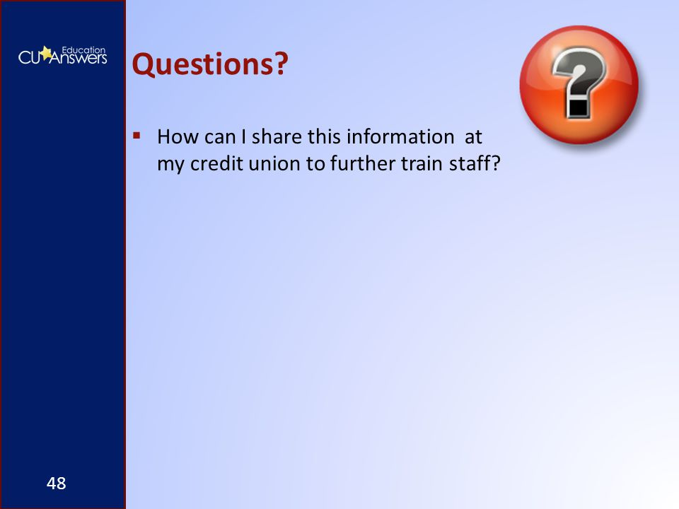 Questions? 48  How can I share this information at my credit union to further train staff?