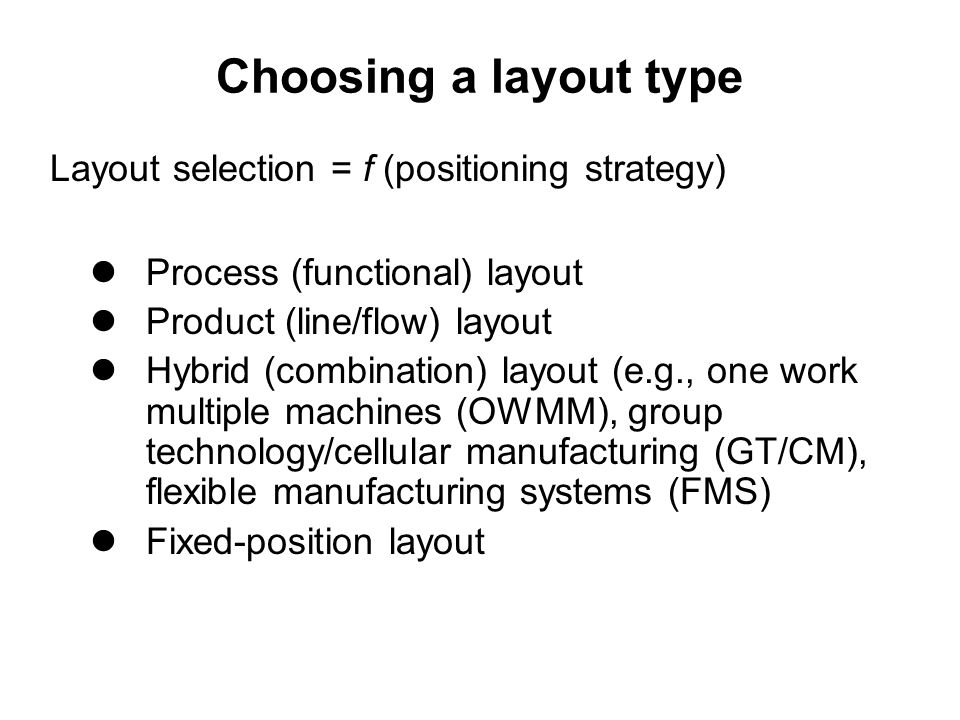 Choosing a layout type Process (functional) layout Product (line/flow) layout Hybrid (combination) layout (e.g., one work multiple machines (OWMM), group technology/cellular manufacturing (GT/CM), flexible manufacturing systems (FMS) Fixed-position layout Layout selection = f (positioning strategy)