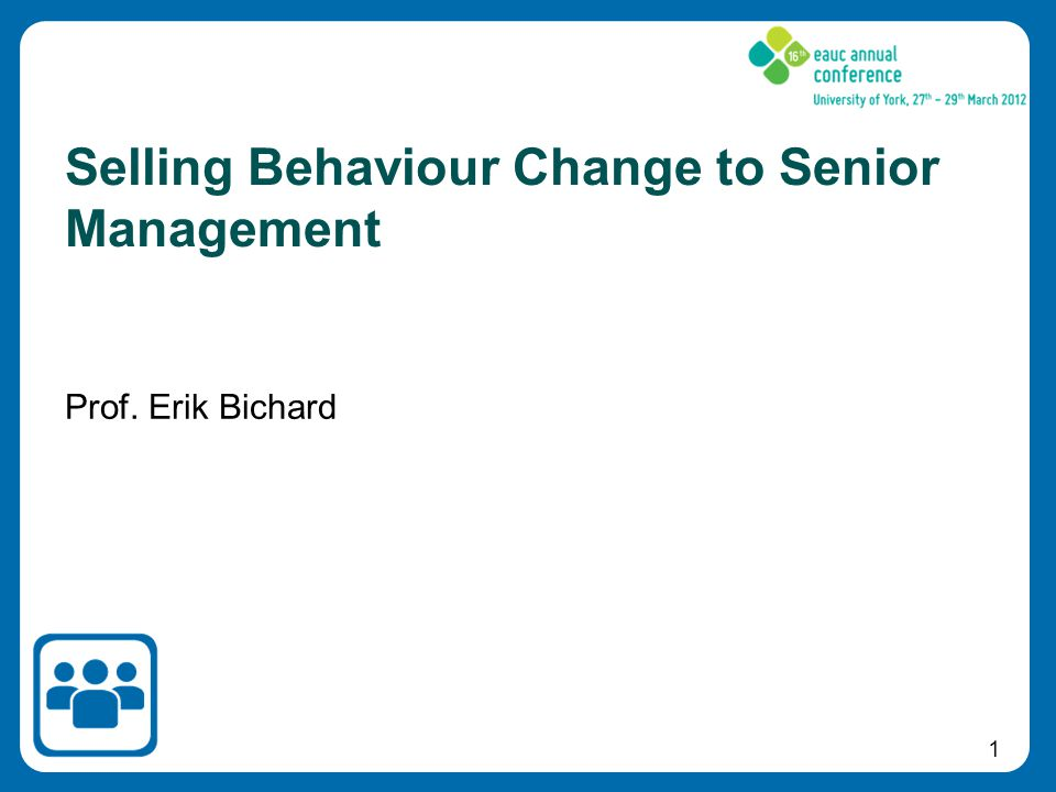 1 Prof. Erik Bichard Selling Behaviour Change to Senior Management