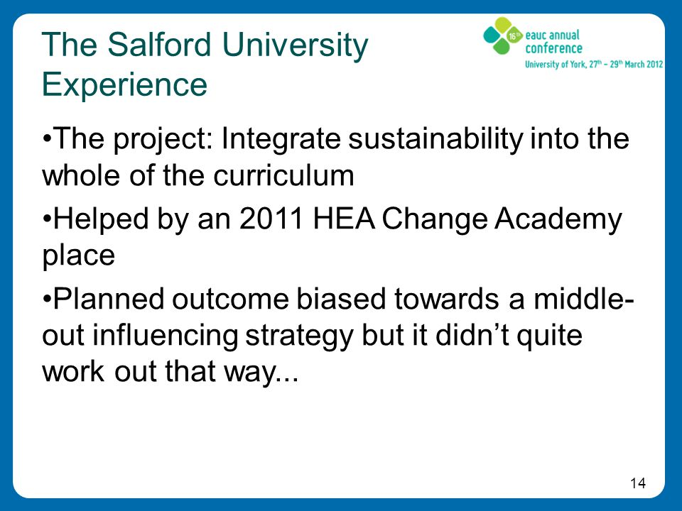 14 The Salford University Experience The project: Integrate sustainability into the whole of the curriculum Helped by an 2011 HEA Change Academy place Planned outcome biased towards a middle- out influencing strategy but it didn't quite work out that way...