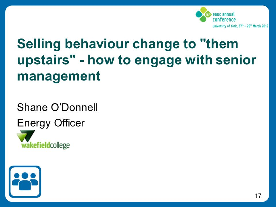 17 Shane O'Donnell Energy Officer Selling behaviour change to them upstairs - how to engage with senior management