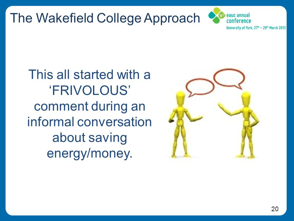20 The Wakefield College Approach This all started with a 'FRIVOLOUS' comment during an informal conversation about saving energy/money.