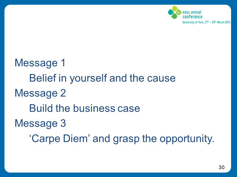30 Message 1 Belief in yourself and the cause Message 2 Build the business case Message 3 'Carpe Diem' and grasp the opportunity.