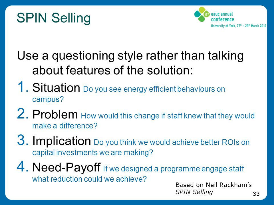 33 SPIN Selling Use a questioning style rather than talking about features of the solution: 1.