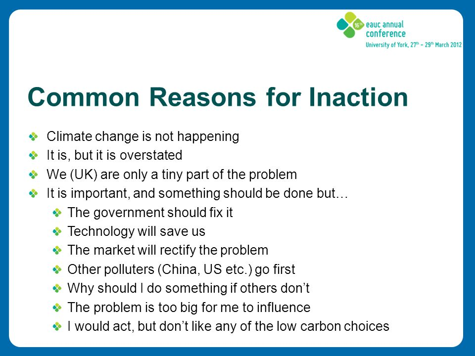 Common Reasons for Inaction Climate change is not happening It is, but it is overstated We (UK) are only a tiny part of the problem It is important, and something should be done but… The government should fix it Technology will save us The market will rectify the problem Other polluters (China, US etc.) go first Why should I do something if others don't The problem is too big for me to influence I would act, but don't like any of the low carbon choices