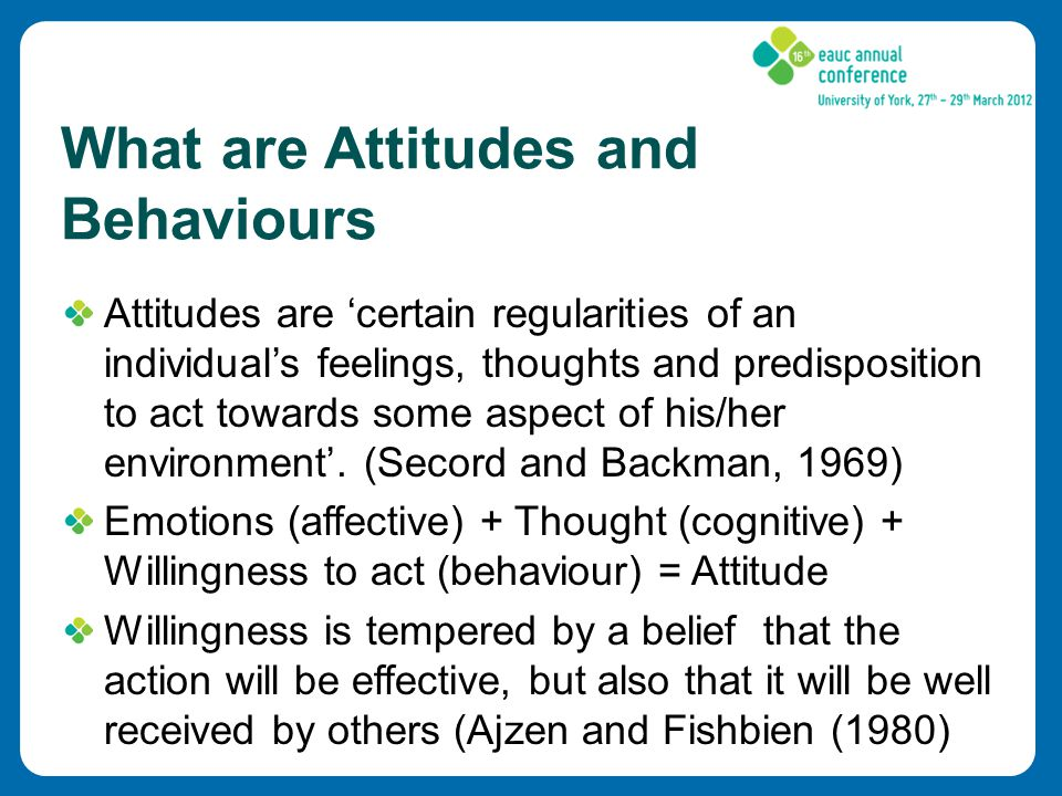 What are Attitudes and Behaviours Attitudes are 'certain regularities of an individual's feelings, thoughts and predisposition to act towards some aspect of his/her environment'.