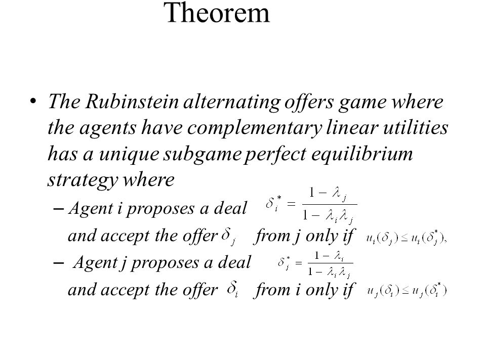 Theorem The Rubinstein alternating offers game where the agents have complementary linear utilities has a unique subgame perfect equilibrium strategy where – Agent i proposes a deal and accept the offer from j only if – Agent j proposes a deal and accept the offer from i only if