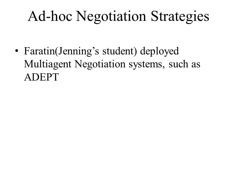 Ad-hoc Negotiation Strategies Faratin(Jenning's student) deployed Multiagent Negotiation systems, such as ADEPT