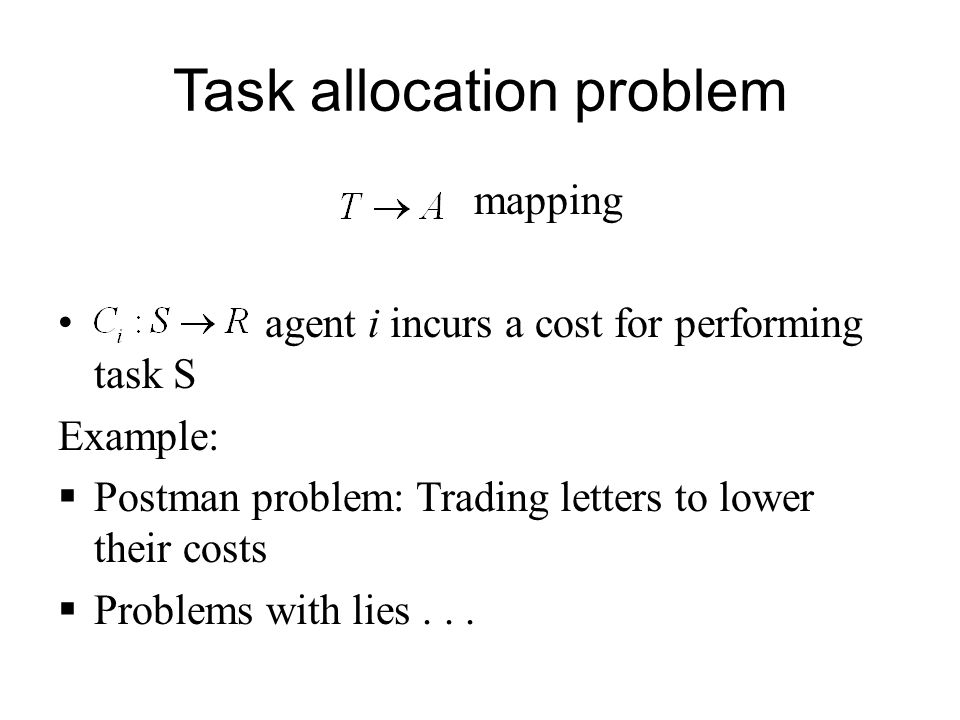 Task allocation problem mapping agent i incurs a cost for performing task S Example:  Postman problem: Trading letters to lower their costs  Problems with lies...