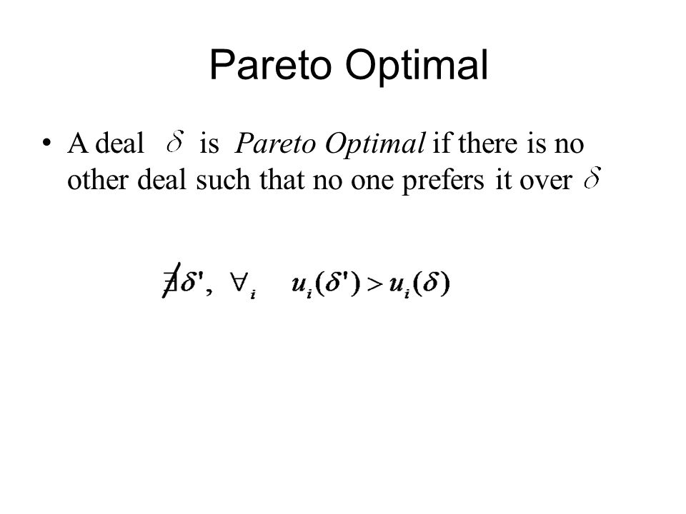Pareto Optimal A deal is Pareto Optimal if there is no other deal such that no one prefers it over