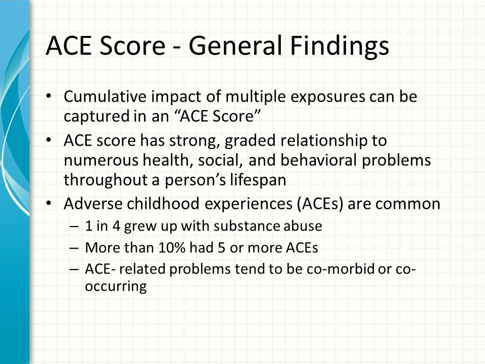 """ACE Score - General Findings Cumulative impact of multiple exposures can be captured in an """"ACE Score"""" ACE score has strong, graded relationship to nu"""