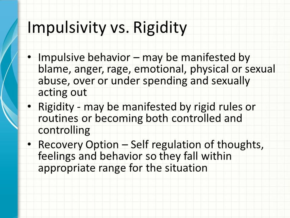 Impulsivity vs. Rigidity Impulsive behavior – may be manifested by blame, anger, rage, emotional, physical or sexual abuse, over or under spending and