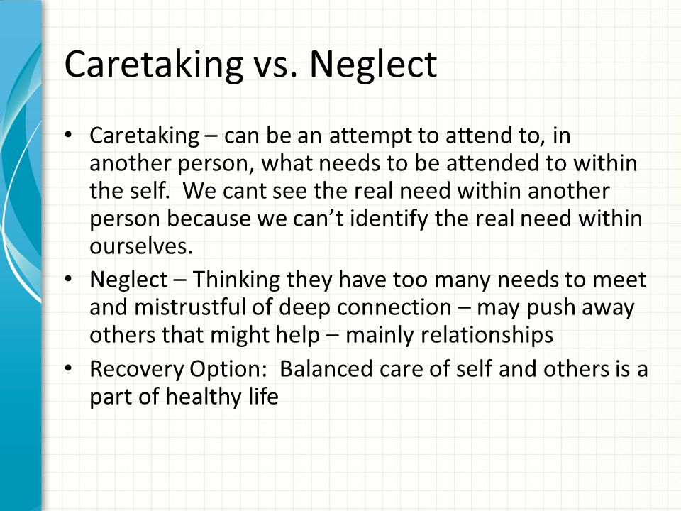 Caretaking vs. Neglect Caretaking – can be an attempt to attend to, in another person, what needs to be attended to within the self. We cant see the r
