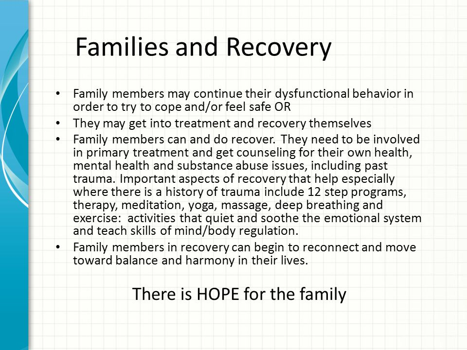 Families and Recovery Family members may continue their dysfunctional behavior in order to try to cope and/or feel safe OR They may get into treatment
