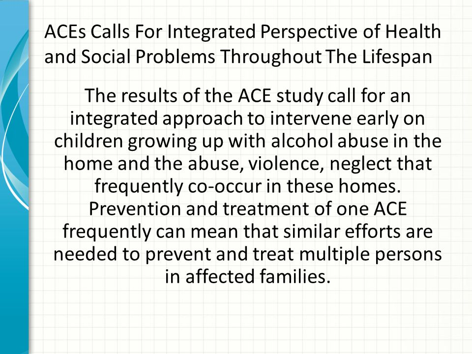 ACEs Calls For Integrated Perspective of Health and Social Problems Throughout The Lifespan The results of the ACE study call for an integrated approa