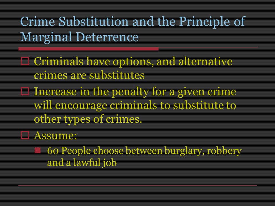 Crime Substitution and the Principle of Marginal Deterrence  Criminals have options, and alternative crimes are substitutes  Increase in the penalty for a given crime will encourage criminals to substitute to other types of crimes.