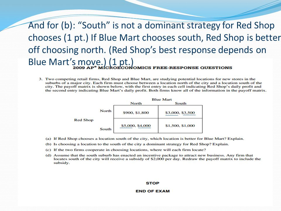 And for (b): South is not a dominant strategy for Red Shop chooses (1 pt.) If Blue Mart chooses south, Red Shop is better off choosing north.