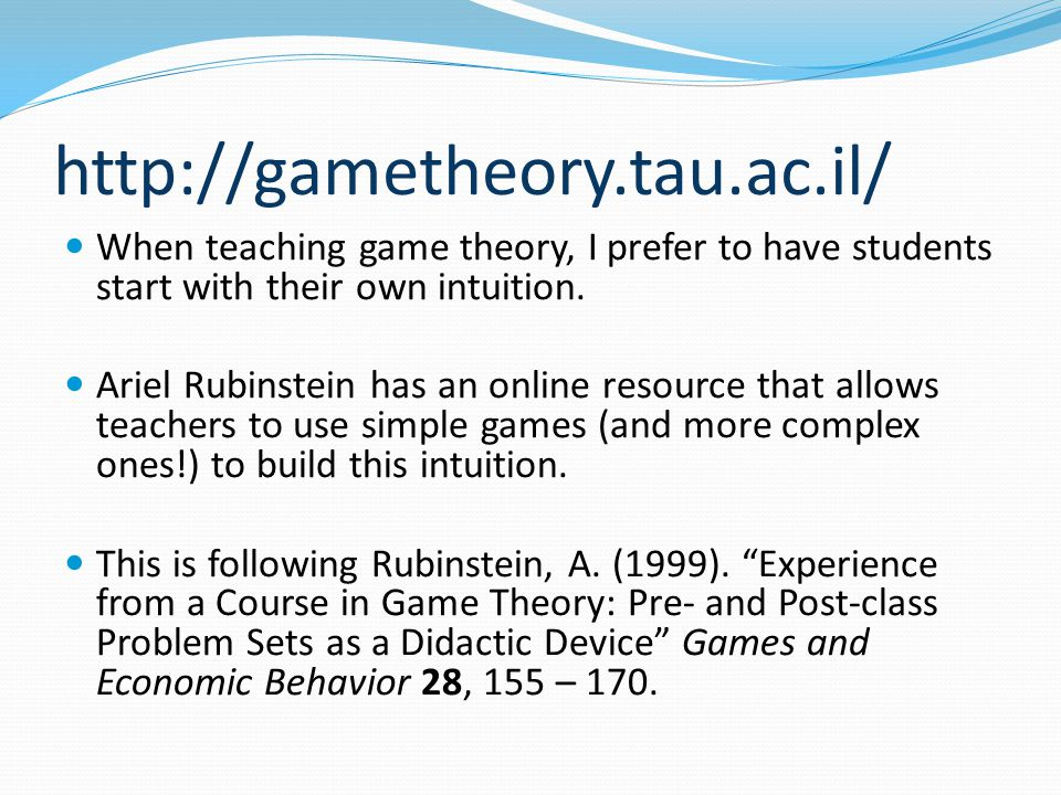 http://gametheory.tau.ac.il/ When teaching game theory, I prefer to have students start with their own intuition.