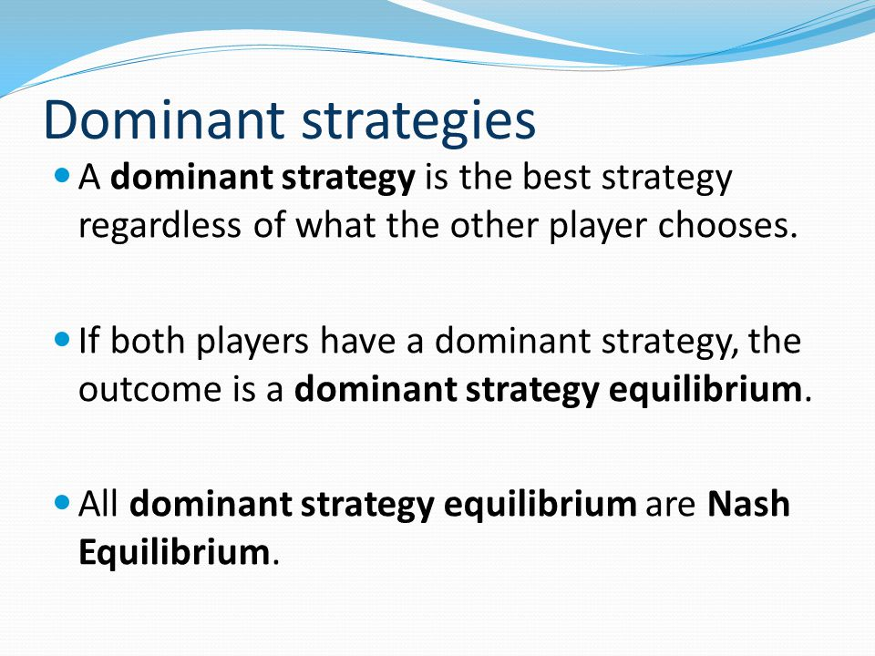 Dominant strategies A dominant strategy is the best strategy regardless of what the other player chooses.