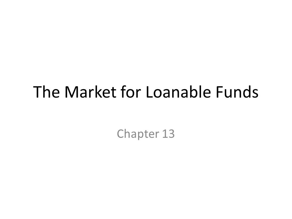 The Market for Loanable Funds Chapter 13
