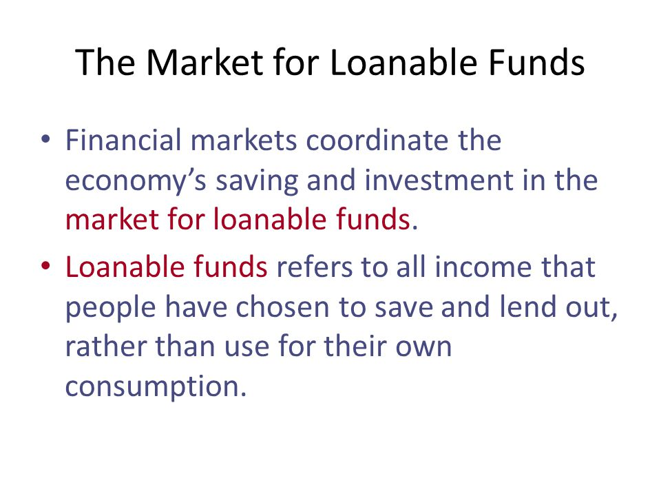 The Market for Loanable Funds Financial markets coordinate the economy's saving and investment in the market for loanable funds.