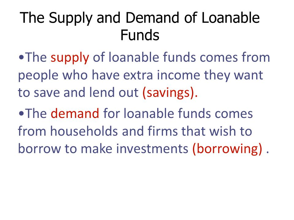 The Supply and Demand of Loanable Funds The supply of loanable funds comes from people who have extra income they want to save and lend out (savings).