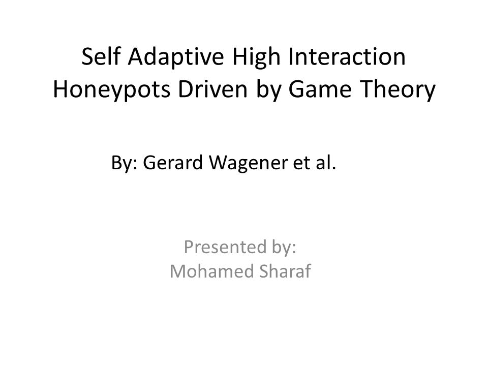 Self Adaptive High Interaction Honeypots Driven by Game Theory Presented by: Mohamed Sharaf By: Gerard Wagener et al.
