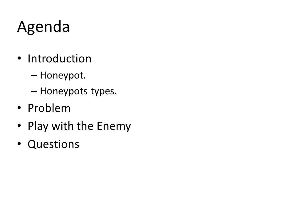 Agenda Introduction – Honeypot. – Honeypots types. Problem Play with the Enemy Questions